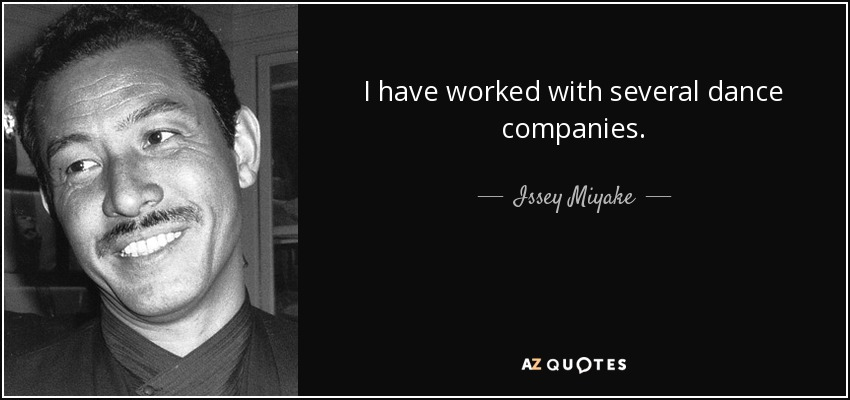I have worked with several dance companies. - Issey Miyake