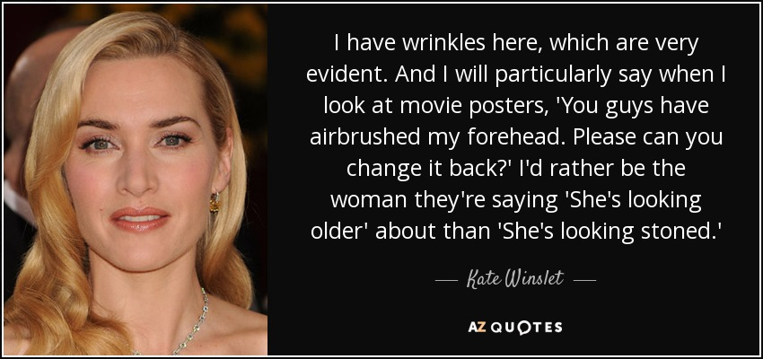 I have wrinkles here, which are very evident. And I will particularly say when I look at movie posters, 'You guys have airbrushed my forehead. Please can you change it back?' I'd rather be the woman they're saying 'She's looking older' about than 'She's looking stoned.' - Kate Winslet
