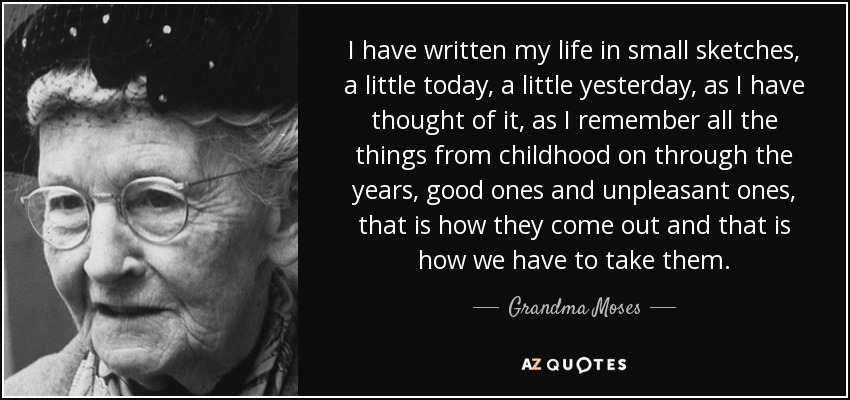 I have written my life in small sketches, a little today, a little yesterday, as I have thought of it, as I remember all the things from childhood on through the years, good ones and unpleasant ones, that is how they come out and that is how we have to take them. - Grandma Moses