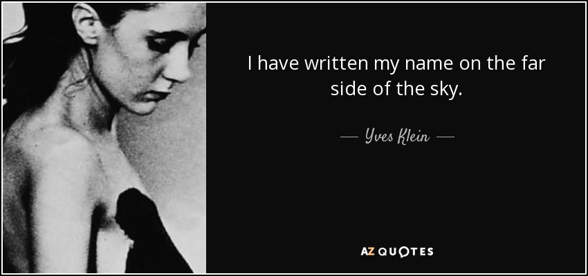 I have written my name on the far side of the sky. - Yves Klein