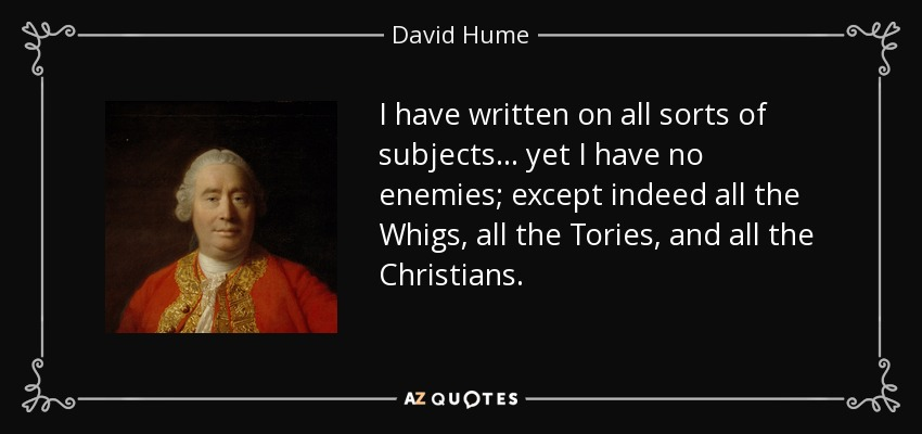 I have written on all sorts of subjects... yet I have no enemies; except indeed all the Whigs, all the Tories, and all the Christians. - David Hume