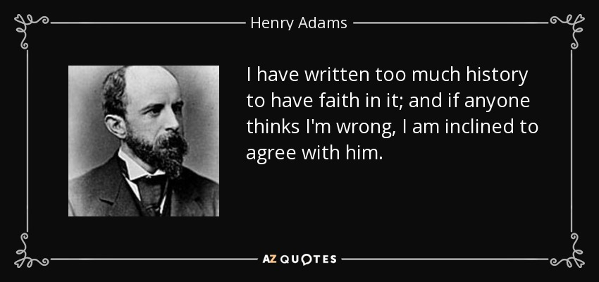I have written too much history to have faith in it; and if anyone thinks I'm wrong, I am inclined to agree with him. - Henry Adams