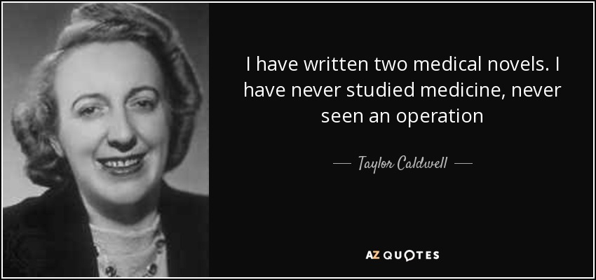I have written two medical novels. I have never studied medicine, never seen an operation - Taylor Caldwell