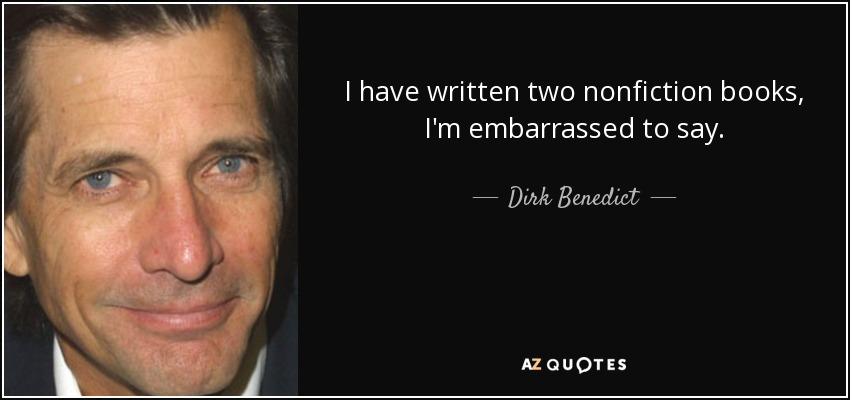 I have written two nonfiction books, I'm embarrassed to say. - Dirk Benedict