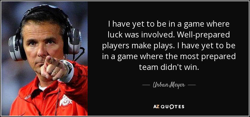 I have yet to be in a game where luck was involved. Well-prepared players make plays. I have yet to be in a game where the most prepared team didn't win. - Urban Meyer