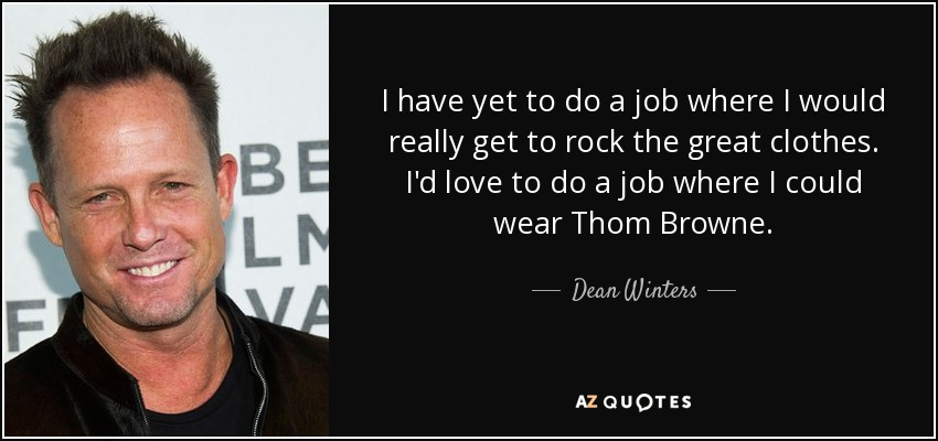 I have yet to do a job where I would really get to rock the great clothes. I'd love to do a job where I could wear Thom Browne. - Dean Winters