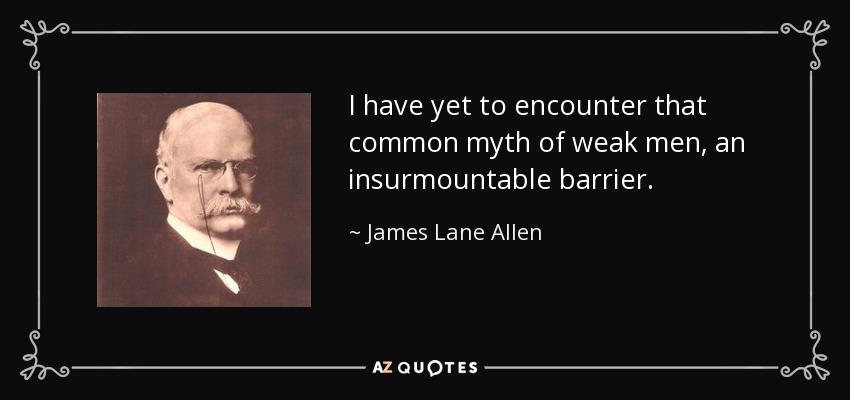 I have yet to encounter that common myth of weak men, an insurmountable barrier. - James Lane Allen