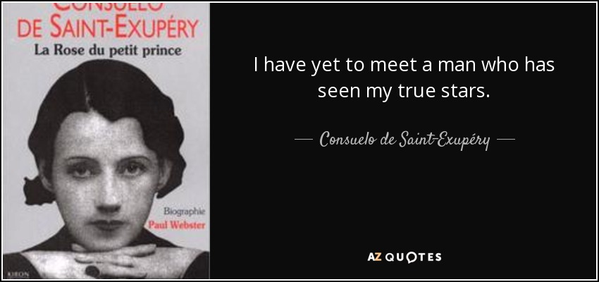 I have yet to meet a man who has seen my true stars. - Consuelo de Saint-Exupéry