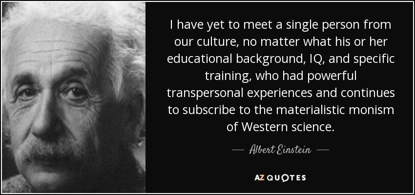 I have yet to meet a single person from our culture, no matter what his or her educational background, IQ, and specific training, who had powerful transpersonal experiences and continues to subscribe to the materialistic monism of Western science. - Albert Einstein