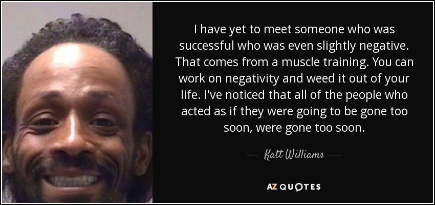 I have yet to meet someone who was successful who was even slightly negative. That comes from a muscle training. You can work on negativity and weed it out of your life. I've noticed that all of the people who acted as if they were going to be gone too soon, were gone too soon. - Katt Williams