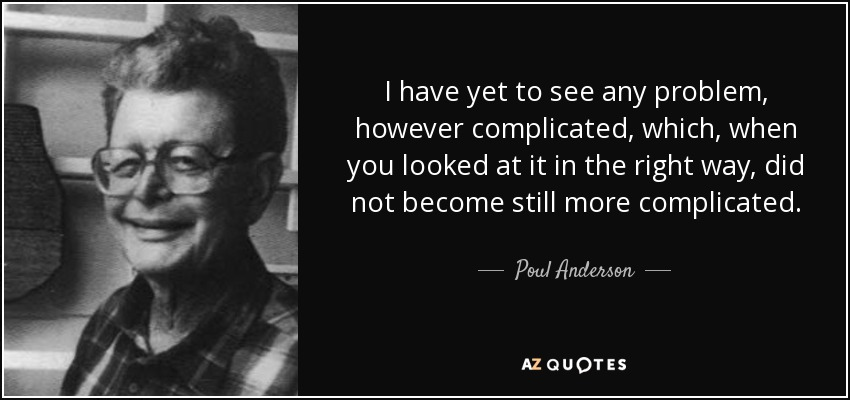 I have yet to see any problem, however complicated, which, when you looked at it in the right way, did not become still more complicated. - Poul Anderson
