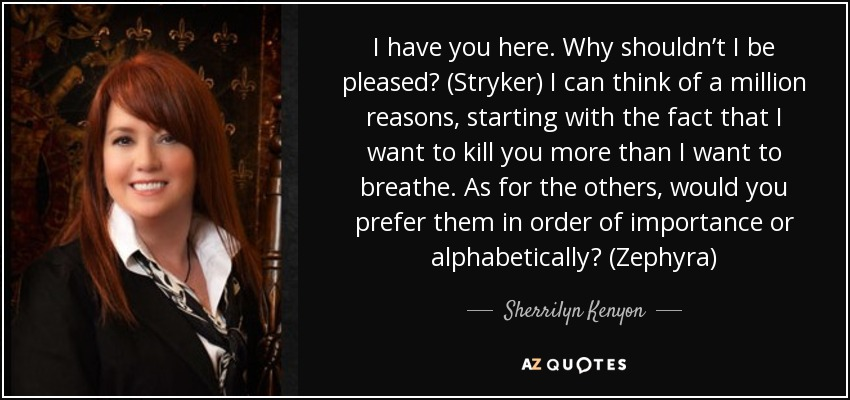 I have you here. Why shouldn't I be pleased? (Stryker) I can think of a million reasons, starting with the fact that I want to kill you more than I want to breathe. As for the others, would you prefer them in order of importance or alphabetically? (Zephyra) - Sherrilyn Kenyon