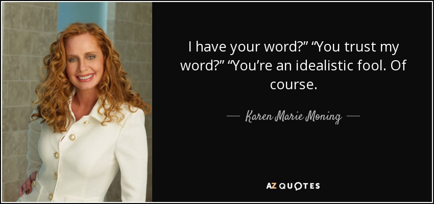 "I have your word?"" ""You trust my word?"" ""You're an idealistic fool. Of course. - Karen Marie Moning"