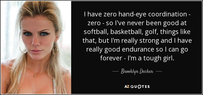 I have zero hand-eye coordination - zero - so I've never been good at softball, basketball, golf, things like that, but I'm really strong and I have really good endurance so I can go forever - I'm a tough girl. - Brooklyn Decker