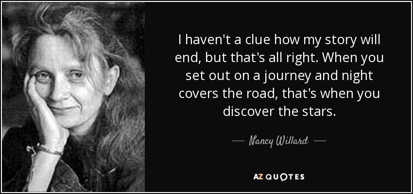 I haven't a clue how my story will end, but that's all right. When you set out on a journey and night covers the road, that's when you discover the stars. - Nancy Willard