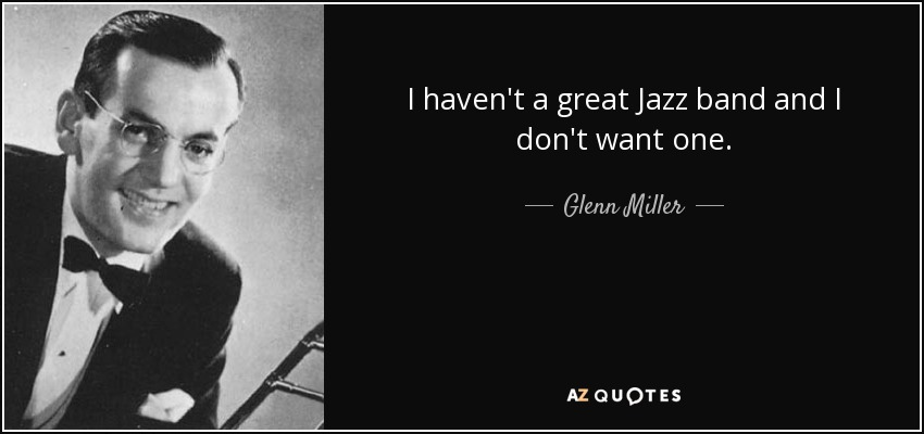 I haven't a great Jazz band and I don't want one. - Glenn Miller
