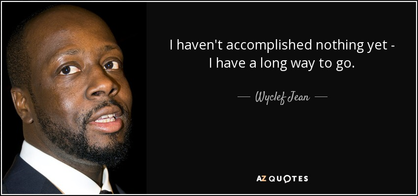 I haven't accomplished nothing yet - I have a long way to go. - Wyclef Jean
