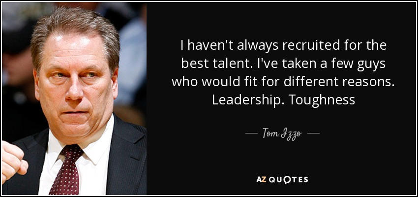I haven't always recruited for the best talent. I've taken a few guys who would fit for different reasons. Leadership. Toughness - Tom Izzo