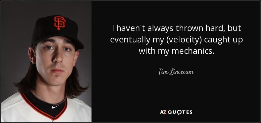 I haven't always thrown hard, but eventually my (velocity) caught up with my mechanics. - Tim Lincecum