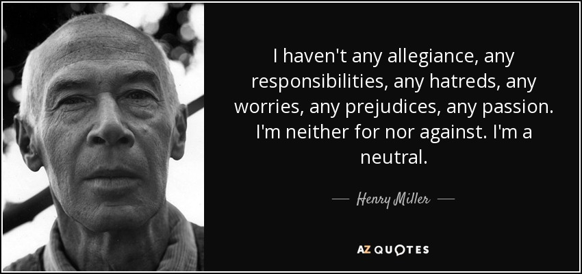 I haven't any allegiance, any responsibilities, any hatreds, any worries, any prejudices, any passion. I'm neither for nor against. I'm a neutral. - Henry Miller