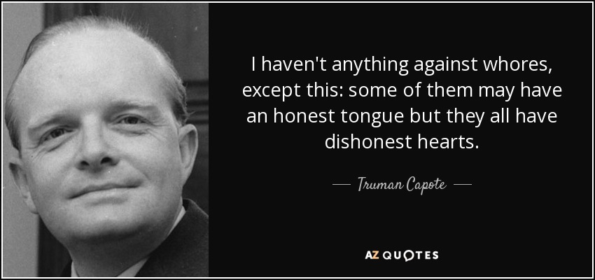 I haven't anything against whores, except this: some of them may have an honest tongue but they all have dishonest hearts. - Truman Capote