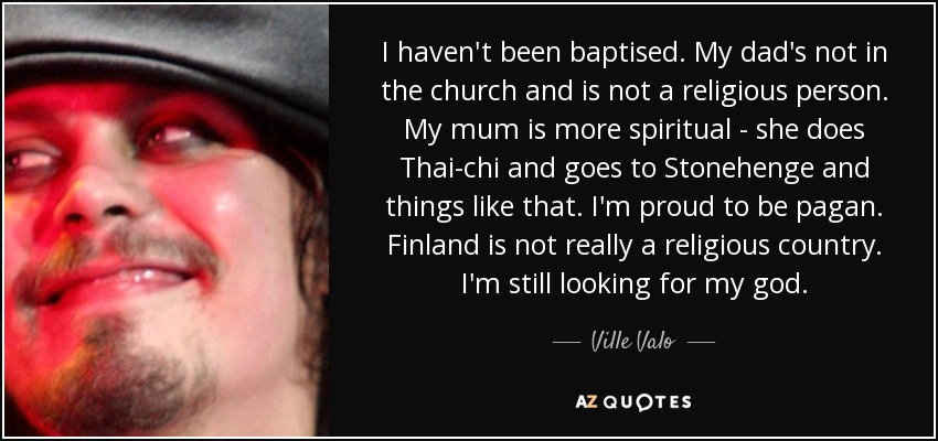 I haven't been baptised. My dad's not in the church and is not a religious person. My mum is more spiritual - she does Thai-chi and goes to Stonehenge and things like that. I'm proud to be pagan. Finland is not really a religious country. I'm still looking for my god. - Ville Valo