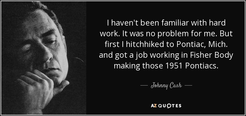 I haven't been familiar with hard work. It was no problem for me. But first I hitchhiked to Pontiac, Mich. and got a job working in Fisher Body making those 1951 Pontiacs. - Johnny Cash