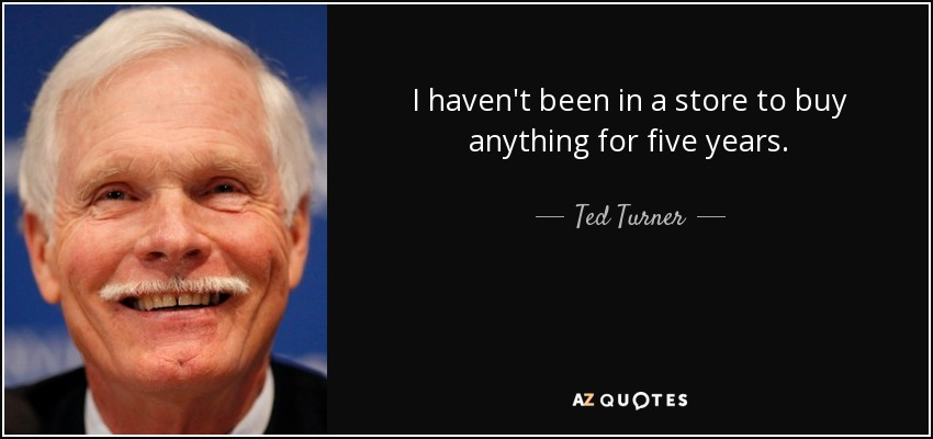 I haven't been in a store to buy anything for five years. - Ted Turner