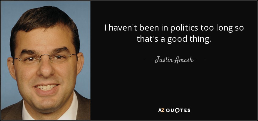 I haven't been in politics too long so that's a good thing. - Justin Amash