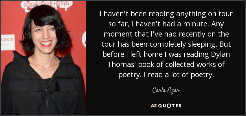 I haven't been reading anything on tour so far, I haven't had a minute. Any moment that I've had recently on the tour has been completely sleeping. But before I left home I was reading Dylan Thomas' book of collected works of poetry. I read a lot of poetry. - Carla Azar
