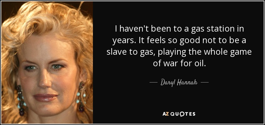 I haven't been to a gas station in years. It feels so good not to be a slave to gas, playing the whole game of war for oil. - Daryl Hannah