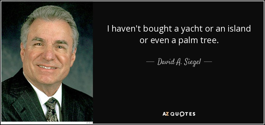 I haven't bought a yacht or an island or even a palm tree. - David A. Siegel