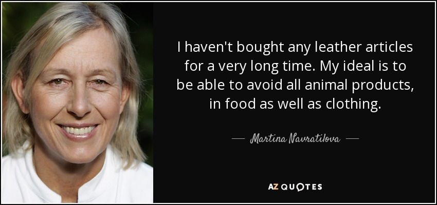 I haven't bought any leather articles for a very long time. My ideal is to be able to avoid all animal products, in food as well as clothing. - Martina Navratilova