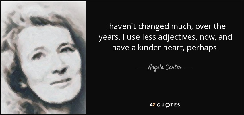 I haven't changed much, over the years. I use less adjectives, now, and have a kinder heart, perhaps. - Angela Carter