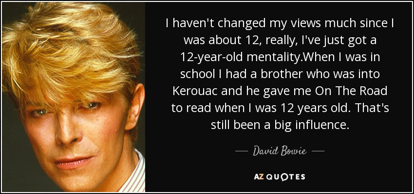 I haven't changed my views much since I was about 12, really, I've just got a 12-year-old mentality.When I was in school I had a brother who was into Kerouac and he gave me On The Road to read when I was 12 years old. That's still been a big influence. - David Bowie