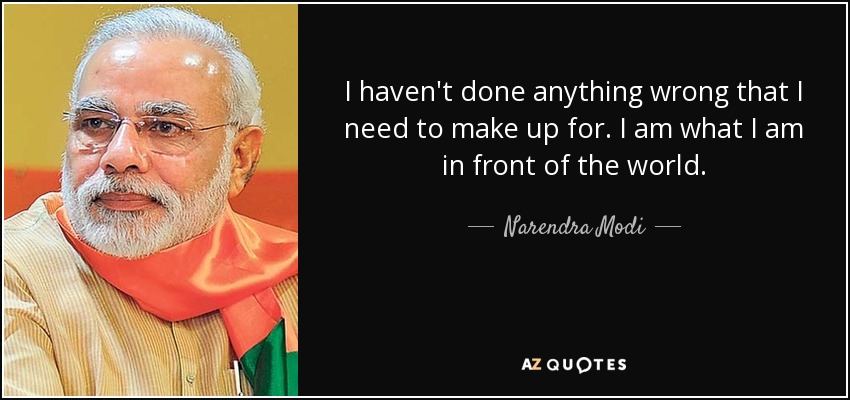 I haven't done anything wrong that I need to make up for. I am what I am in front of the world. - Narendra Modi