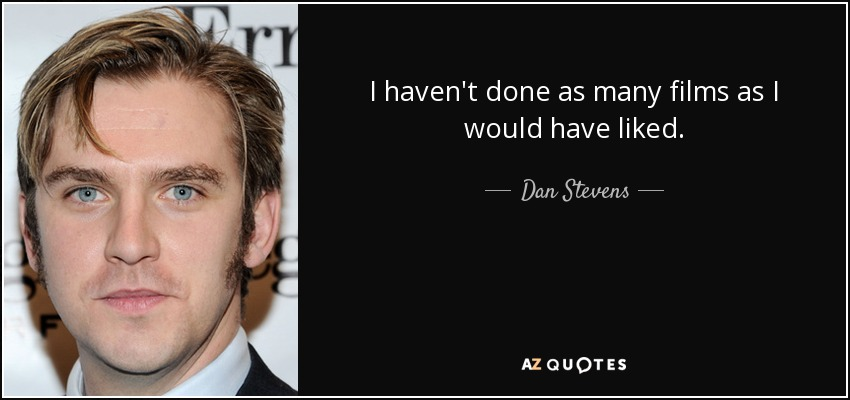 I haven't done as many films as I would have liked. - Dan Stevens
