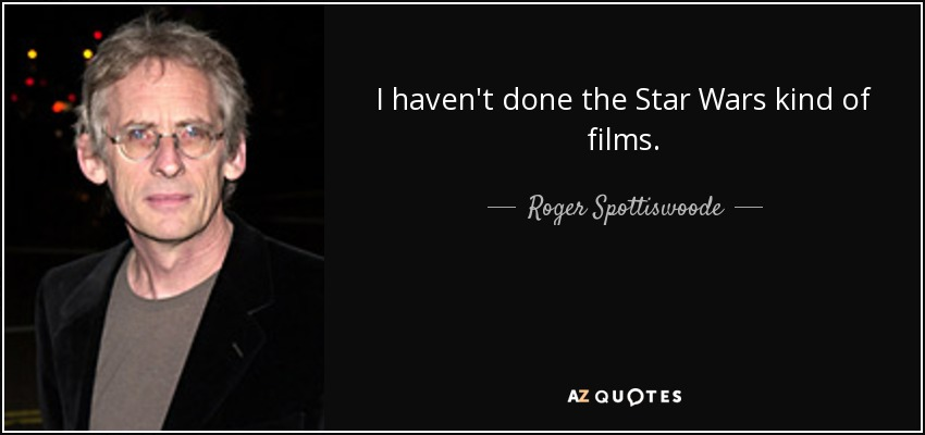 I haven't done the Star Wars kind of films. - Roger Spottiswoode