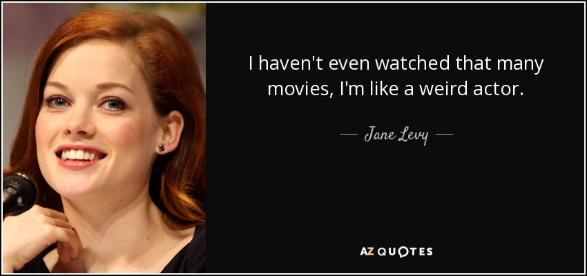 I haven't even watched that many movies, I'm like a weird actor. - Jane Levy