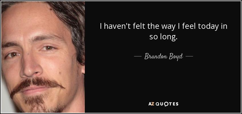 I haven't felt the way I feel today in so long. - Brandon Boyd