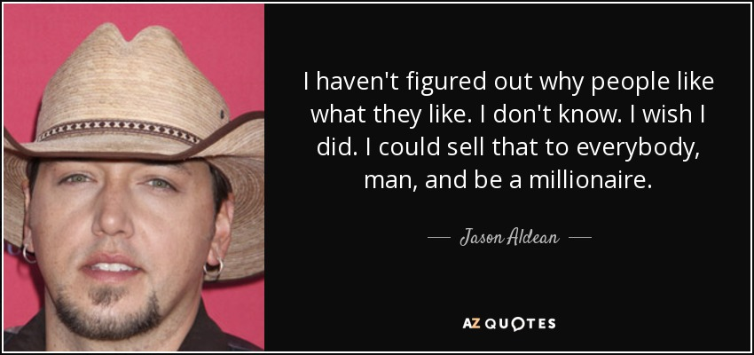I haven't figured out why people like what they like. I don't know. I wish I did. I could sell that to everybody, man, and be a millionaire. - Jason Aldean