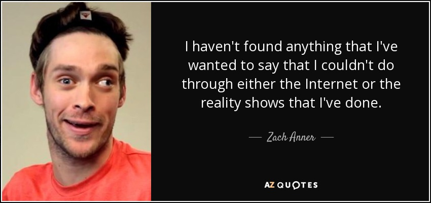 I haven't found anything that I've wanted to say that I couldn't do through either the Internet or the reality shows that I've done. - Zach Anner