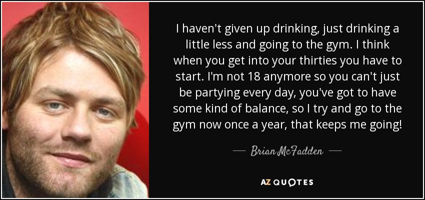 I haven't given up drinking, just drinking a little less and going to the gym. I think when you get into your thirties you have to start. I'm not 18 anymore so you can't just be partying every day, you've got to have some kind of balance, so I try and go to the gym now once a year, that keeps me going! - Brian McFadden