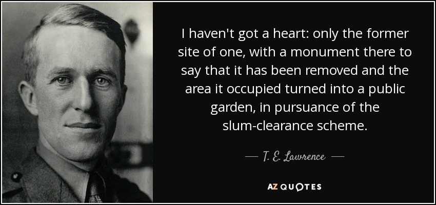 I haven't got a heart: only the former site of one, with a monument there to say that it has been removed and the area it occupied turned into a public garden, in pursuance of the slum-clearance scheme. - T. E. Lawrence