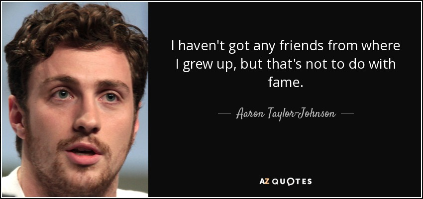 I haven't got any friends from where I grew up, but that's not to do with fame. - Aaron Taylor-Johnson
