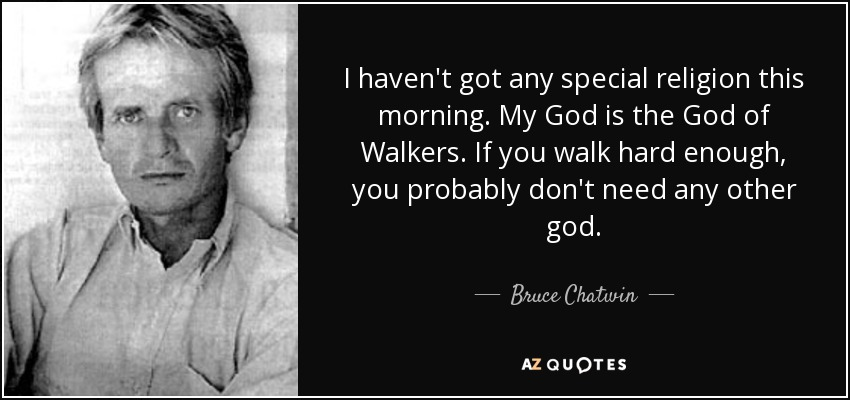 I haven't got any special religion this morning. My God is the God of Walkers. If you walk hard enough, you probably don't need any other god. - Bruce Chatwin