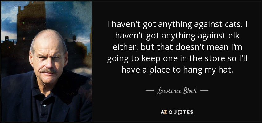 I haven't got anything against cats. I haven't got anything against elk either, but that doesn't mean I'm going to keep one in the store so I'll have a place to hang my hat. - Lawrence Block