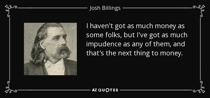 I haven't got as much money as some folks, but I've got as much impudence as any of them, and that's the next thing to money. - Josh Billings