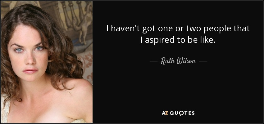 I haven't got one or two people that I aspired to be like. - Ruth Wilson