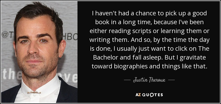 I haven't had a chance to pick up a good book in a long time, because I've been either reading scripts or learning them or writing them. And so, by the time the day is done, I usually just want to click on The Bachelor and fall asleep. But I gravitate toward biographies and things like that. - Justin Theroux